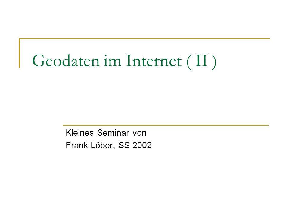 Geodaten im Internet ( II ) Kleines Seminar von Frank Löber, SS 2002