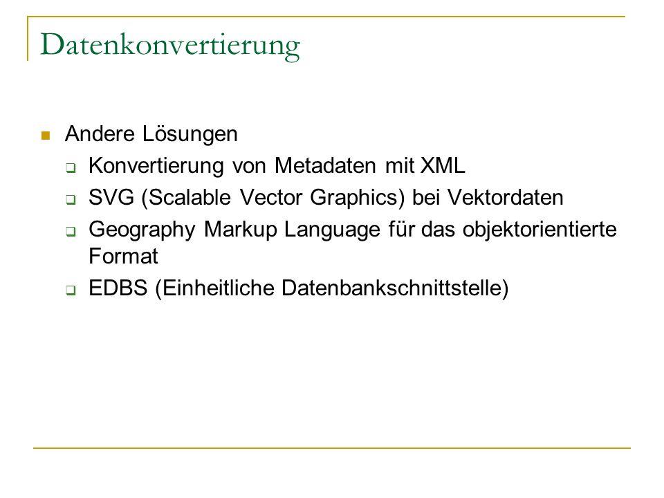 Datenkonvertierung Andere Lösungen Konvertierung von Metadaten mit XML SVG (Scalable Vector Graphics) bei Vektordaten Geography Markup Language für das objektorientierte Format EDBS (Einheitliche Datenbankschnittstelle)