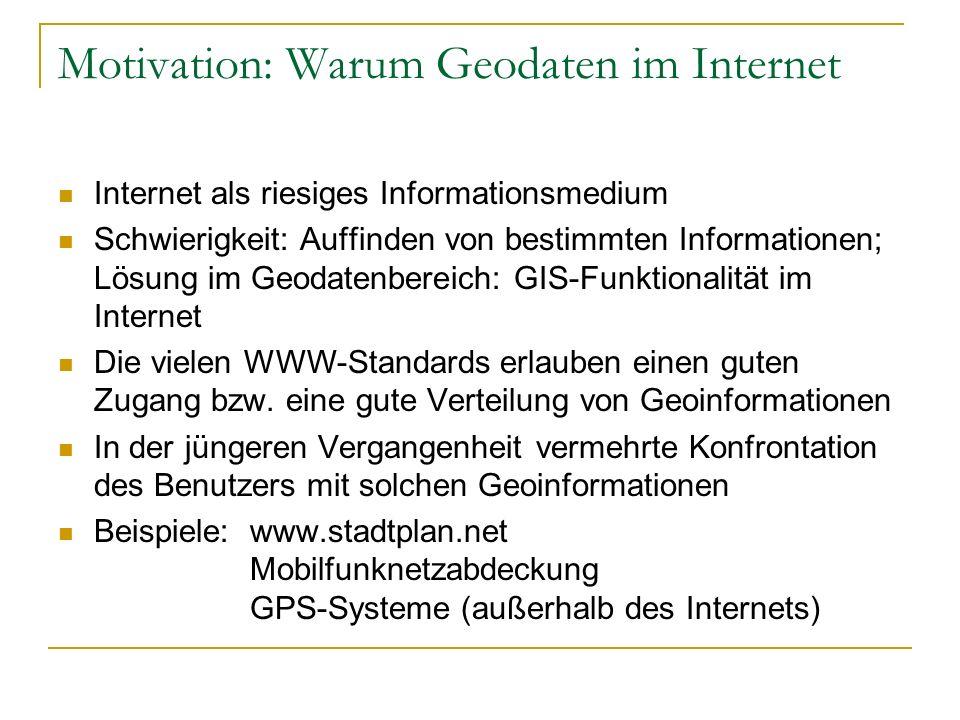 Motivation: Warum Geodaten im Internet Internet als riesiges Informationsmedium Schwierigkeit: Auffinden von bestimmten Informationen; Lösung im Geodatenbereich: GIS-Funktionalität im Internet Die vielen WWW-Standards erlauben einen guten Zugang bzw.
