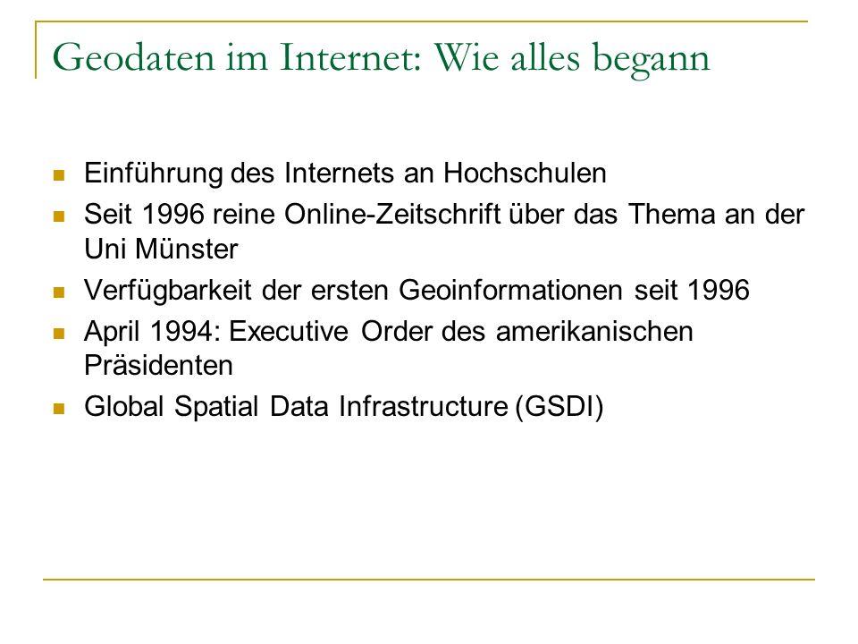 Geodaten im Internet: Wie alles begann Einführung des Internets an Hochschulen Seit 1996 reine Online-Zeitschrift über das Thema an der Uni Münster Verfügbarkeit der ersten Geoinformationen seit 1996 April 1994: Executive Order des amerikanischen Präsidenten Global Spatial Data Infrastructure (GSDI)