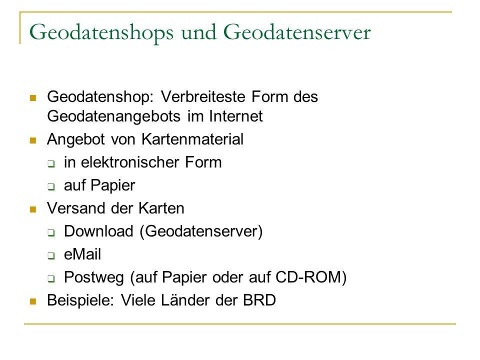 Geodatenshops und Geodatenserver Geodatenshop: Verbreiteste Form des Geodatenangebots im Internet Angebot von Kartenmaterial in elektronischer Form auf Papier Versand der Karten Download (Geodatenserver) eMail Postweg (auf Papier oder auf CD-ROM) Beispiele: Viele Länder der BRD