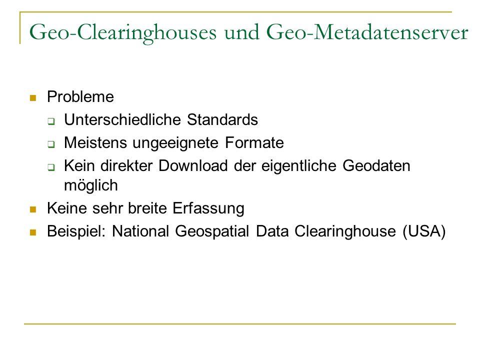 Geo-Clearinghouses und Geo-Metadatenserver Probleme Unterschiedliche Standards Meistens ungeeignete Formate Kein direkter Download der eigentliche Geo
