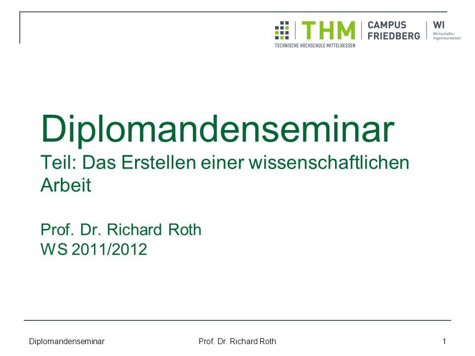 Diplomandenseminar Prof. Dr. Richard Roth 1 Diplomandenseminar Teil: Das Erstellen einer wissenschaftlichen Arbeit Prof. Dr. Richard Roth WS 2011/2012