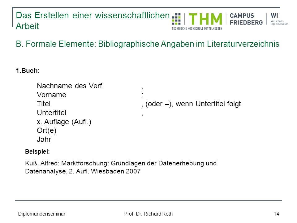 Diplomandenseminar Prof. Dr. Richard Roth 14 B. Formale Elemente: Bibliographische Angaben im Literaturverzeichnis 1.Buch: Nachname des Verf., Vorname