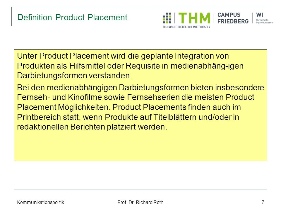 Kommunikationspolitik Prof. Dr. Richard Roth 7 Definition Product Placement Unter Product Placement wird die geplante Integration von Produkten als Hi