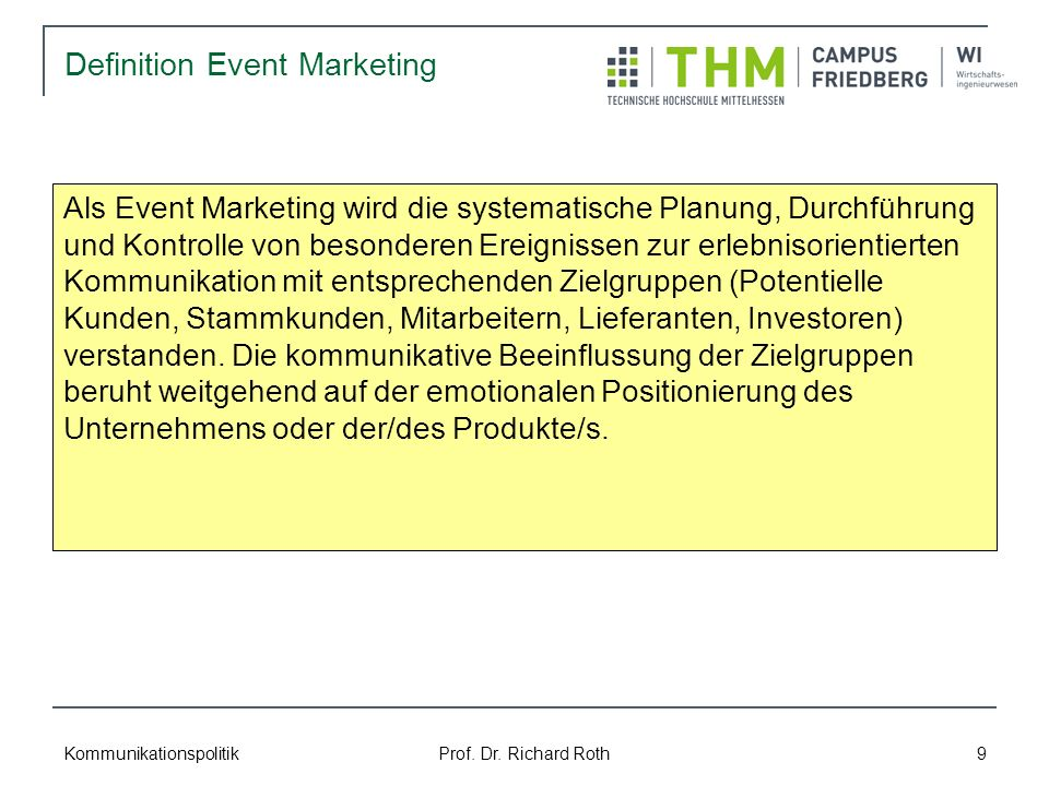 Kommunikationspolitik Prof. Dr. Richard Roth 9 Definition Event Marketing Als Event Marketing wird die systematische Planung, Durchführung und Kontrol
