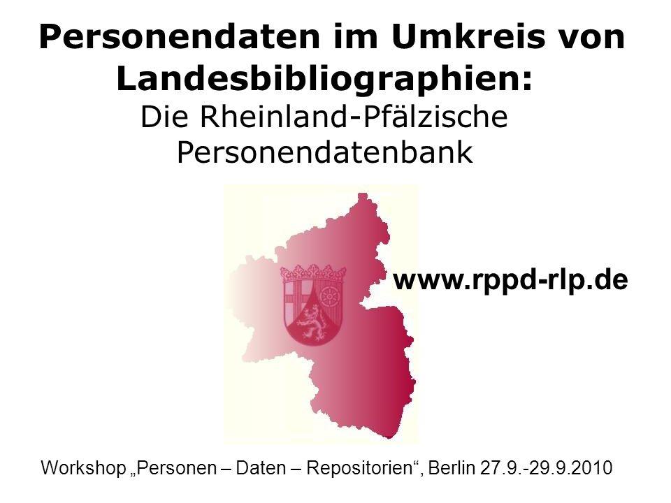Personendaten im Umkreis von Landesbibliographien: Die Rheinland-Pfälzische Personendatenbank www.rppd-rlp.de Workshop Personen – Daten – Repositorien, Berlin 27.9.-29.9.2010
