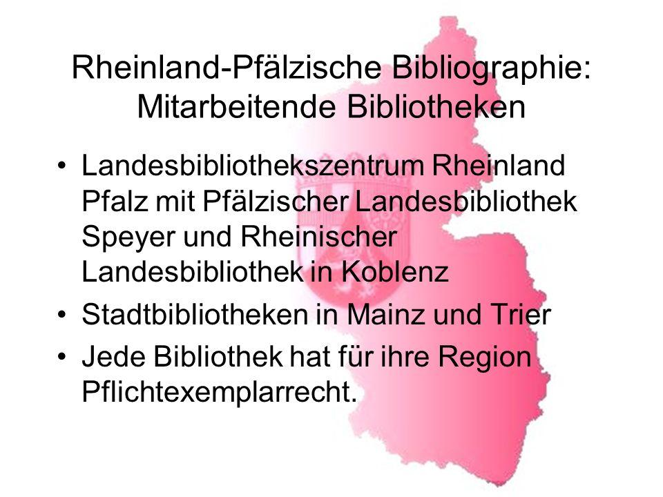 Rheinland-Pfälzische Bibliographie: Mitarbeitende Bibliotheken Landesbibliothekszentrum Rheinland Pfalz mit Pfälzischer Landesbibliothek Speyer und Rheinischer Landesbibliothek in Koblenz Stadtbibliotheken in Mainz und Trier Jede Bibliothek hat für ihre Region Pflichtexemplarrecht.