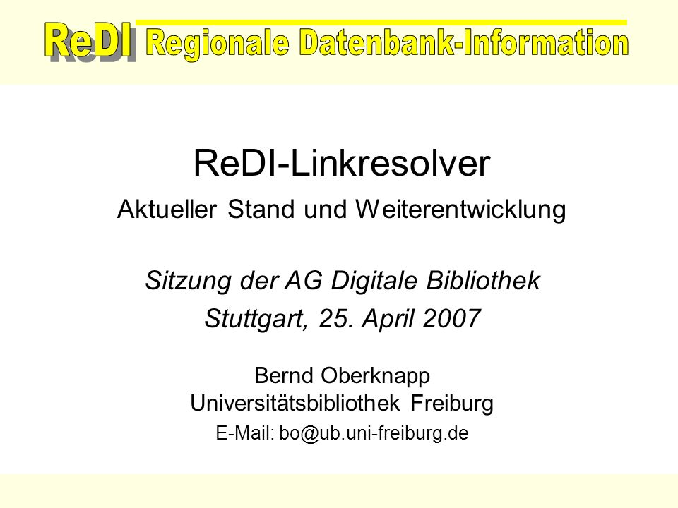 ReDI-Linkresolver Aktueller Stand und Weiterentwicklung Sitzung der AG Digitale Bibliothek Stuttgart, 25. April 2007 Bernd Oberknapp Universitätsbibli