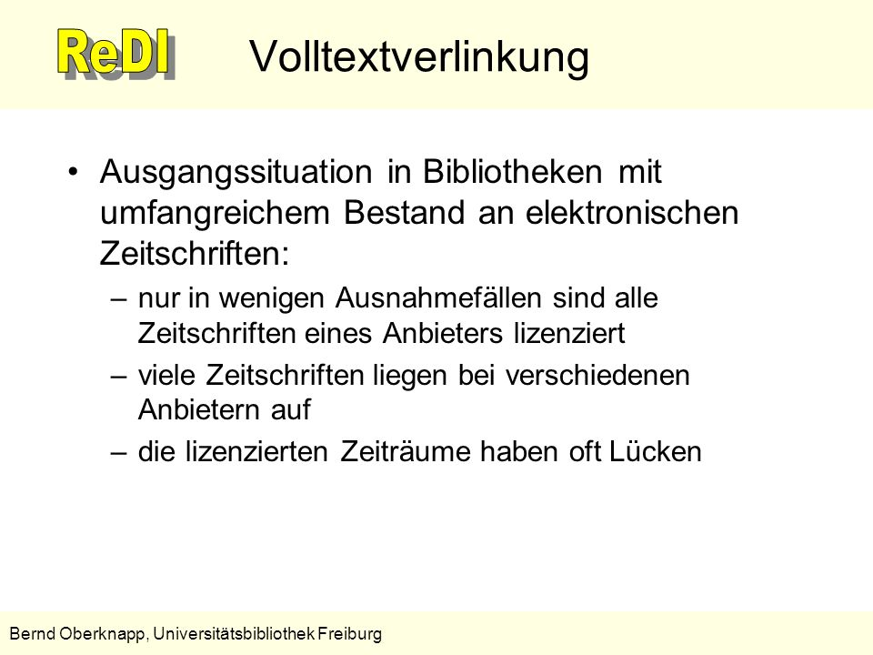 4 Bernd Oberknapp, Universitätsbibliothek Freiburg Volltextverlinkung Schlussfolgerungen, Anforderungen an einen Linkresolver: –Der Linkresolver muss den Bestand inklusive Anbietern und lizenzierten Zeiträumen kennen, um die korrekten Volltextlinks generieren zu können.