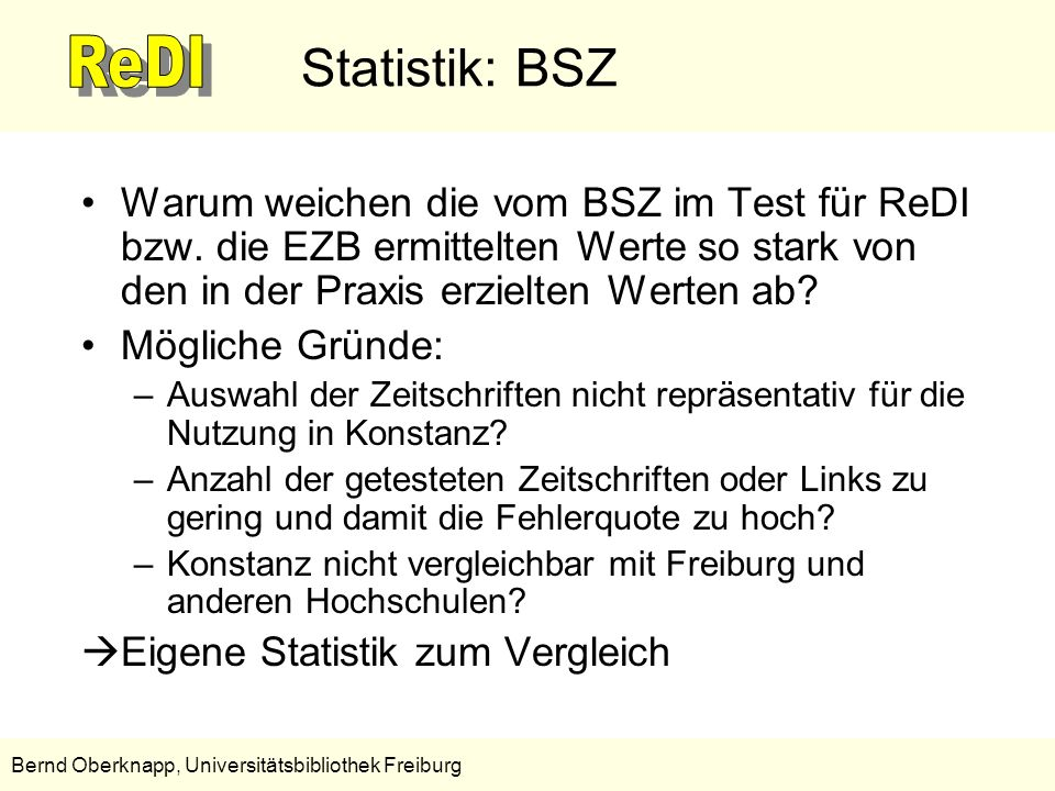 18 Bernd Oberknapp, Universitätsbibliothek Freiburg Weiterentwicklung des ReDI-Linkresolver Eine Weiterentwicklung des ReDI-Linkresolvers erscheint sinnvoll, da –die Volltextverlinkung mit der EZB gut funktioniert, –mit der Einbindung von CrossRef noch einmal signifikante Verbesserungen zu erwarten sind, –auch bei der EZB Verbesserungen zu erwarten sind (z.B.