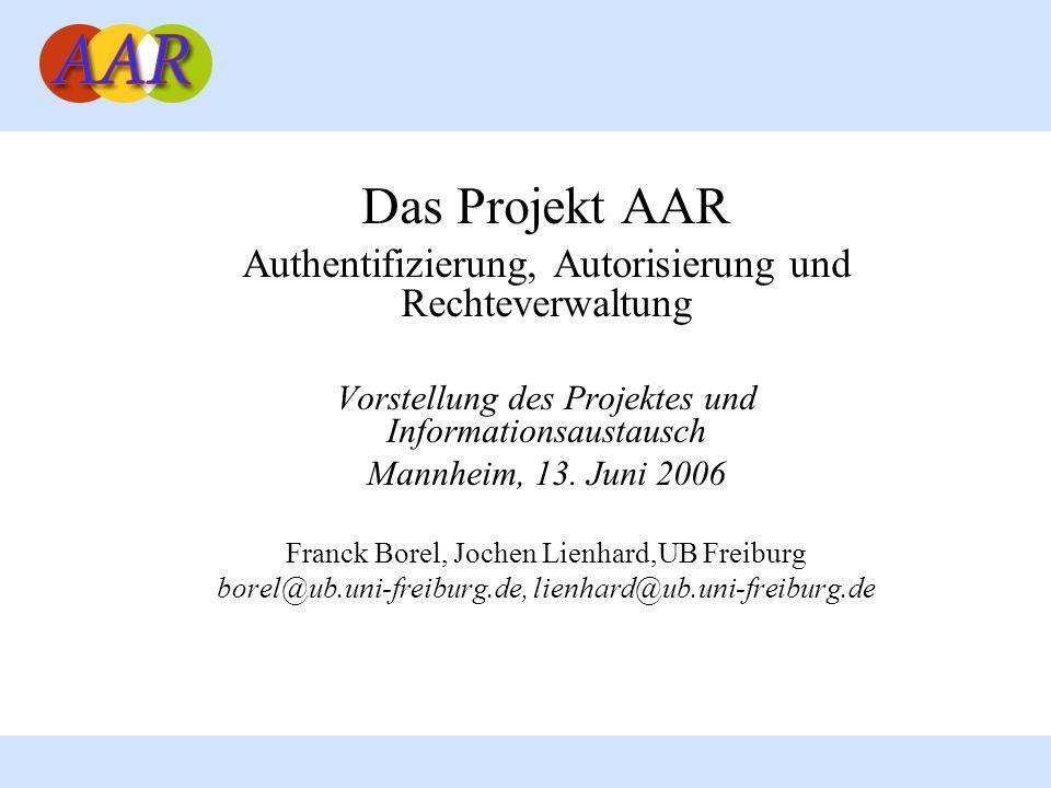 Das Projekt AAR Authentifizierung, Autorisierung und Rechteverwaltung Vorstellung des Projektes und Informationsaustausch Mannheim, 13.