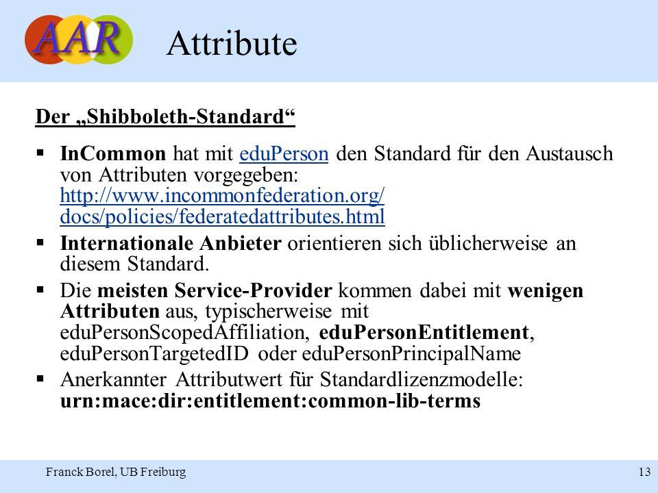 Franck Borel, UB Freiburg 13 Attribute Der Shibboleth-Standard InCommon hat mit eduPerson den Standard für den Austausch von Attributen vorgegeben: http://www.incommonfederation.org/ docs/policies/federatedattributes.htmleduPerson http://www.incommonfederation.org/ docs/policies/federatedattributes.html Internationale Anbieter orientieren sich üblicherweise an diesem Standard.