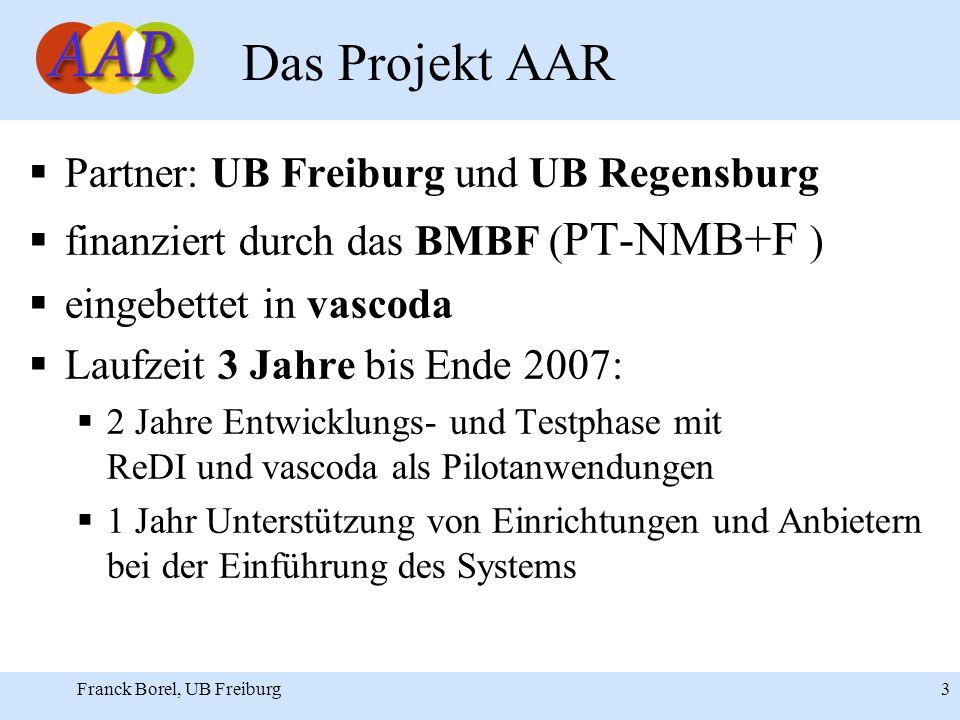 Franck Borel, UB Freiburg 3 Das Projekt AAR Partner: UB Freiburg und UB Regensburg finanziert durch das BMBF ( PT-NMB+F ) eingebettet in vascoda Laufzeit 3 Jahre bis Ende 2007: 2 Jahre Entwicklungs- und Testphase mit ReDI und vascoda als Pilotanwendungen 1 Jahr Unterstützung von Einrichtungen und Anbietern bei der Einführung des Systems