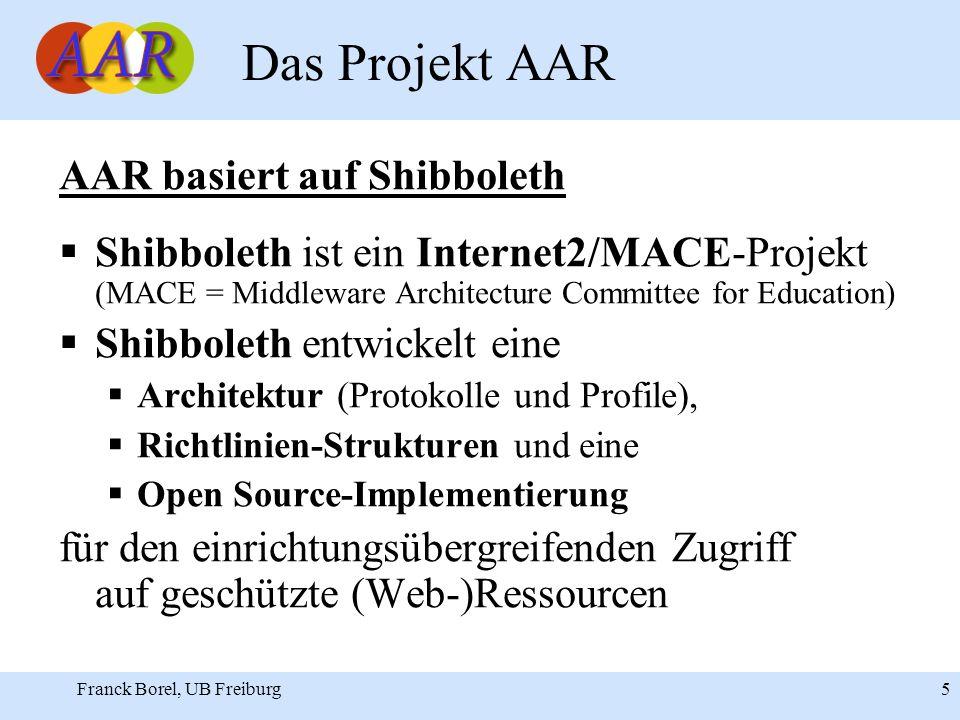 Franck Borel, UB Freiburg 5 Das Projekt AAR AAR basiert auf Shibboleth Shibboleth ist ein Internet2/MACE-Projekt (MACE = Middleware Architecture Committee for Education) Shibboleth entwickelt eine Architektur (Protokolle und Profile), Richtlinien-Strukturen und eine Open Source-Implementierung für den einrichtungsübergreifenden Zugriff auf geschützte (Web-)Ressourcen