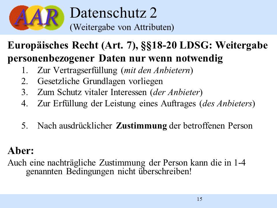 15 Datenschutz 2 (Weitergabe von Attributen) Europäisches Recht (Art. 7), §§18-20 LDSG: Weitergabe personenbezogener Daten nur wenn notwendig 1.Zur Ve