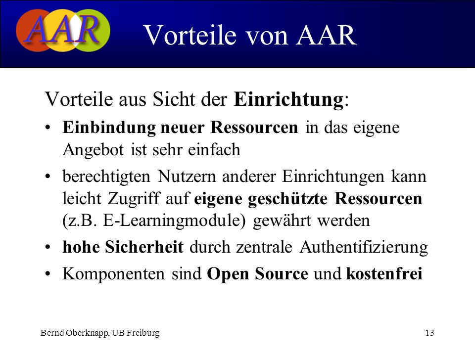 Bernd Oberknapp, UB Freiburg13 Vorteile aus Sicht der Einrichtung: Einbindung neuer Ressourcen in das eigene Angebot ist sehr einfach berechtigten Nutzern anderer Einrichtungen kann leicht Zugriff auf eigene geschützte Ressourcen (z.B.