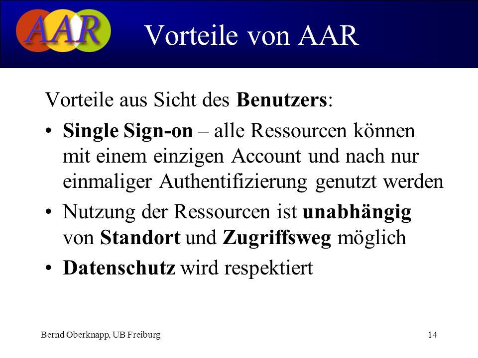 Bernd Oberknapp, UB Freiburg14 Vorteile aus Sicht des Benutzers: Single Sign-on – alle Ressourcen können mit einem einzigen Account und nach nur einmaliger Authentifizierung genutzt werden Nutzung der Ressourcen ist unabhängig von Standort und Zugriffsweg möglich Datenschutz wird respektiert Vorteile von AAR