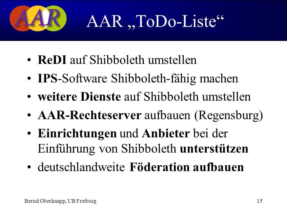 Bernd Oberknapp, UB Freiburg15 ReDI auf Shibboleth umstellen IPS-Software Shibboleth-fähig machen weitere Dienste auf Shibboleth umstellen AAR-Rechteserver aufbauen (Regensburg) Einrichtungen und Anbieter bei der Einführung von Shibboleth unterstützen deutschlandweite Föderation aufbauen AAR ToDo-Liste