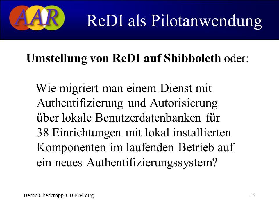 Bernd Oberknapp, UB Freiburg16 Umstellung von ReDI auf Shibboleth oder: Wie migriert man einem Dienst mit Authentifizierung und Autorisierung über lokale Benutzerdatenbanken für 38 Einrichtungen mit lokal installierten Komponenten im laufenden Betrieb auf ein neues Authentifizierungssystem.