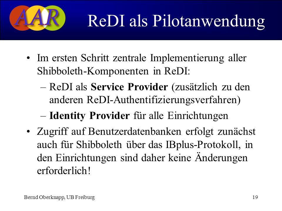 Bernd Oberknapp, UB Freiburg19 Im ersten Schritt zentrale Implementierung aller Shibboleth-Komponenten in ReDI: –ReDI als Service Provider (zusätzlich zu den anderen ReDI-Authentifizierungsverfahren) –Identity Provider für alle Einrichtungen Zugriff auf Benutzerdatenbanken erfolgt zunächst auch für Shibboleth über das IBplus-Protokoll, in den Einrichtungen sind daher keine Änderungen erforderlich.