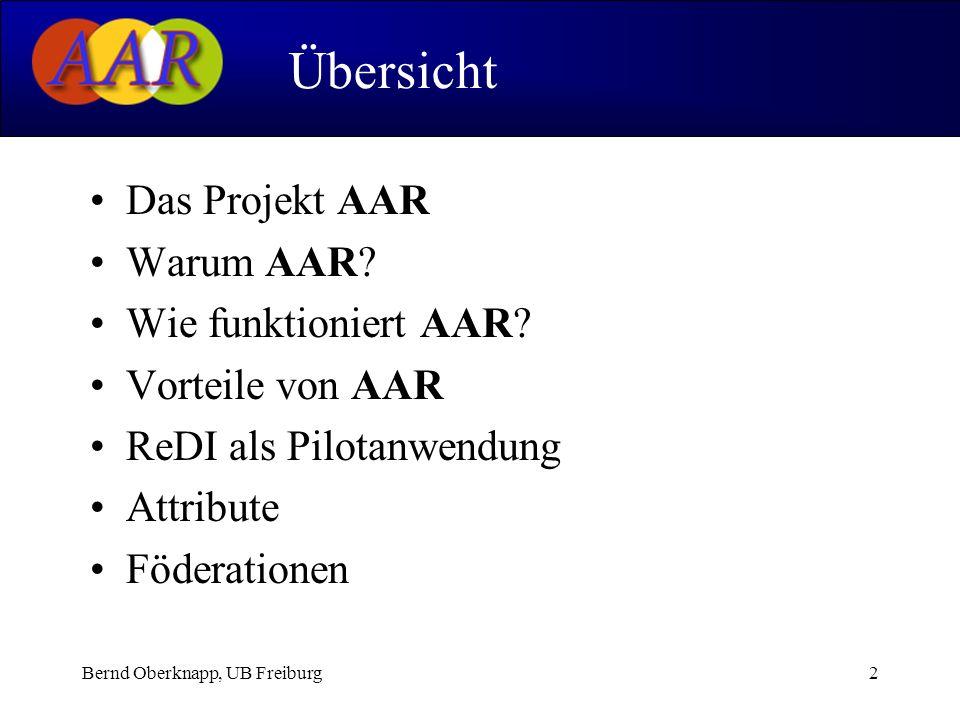 Bernd Oberknapp, UB Freiburg2 Das Projekt AAR Warum AAR? Wie funktioniert AAR? Vorteile von AAR ReDI als Pilotanwendung Attribute Föderationen Übersic