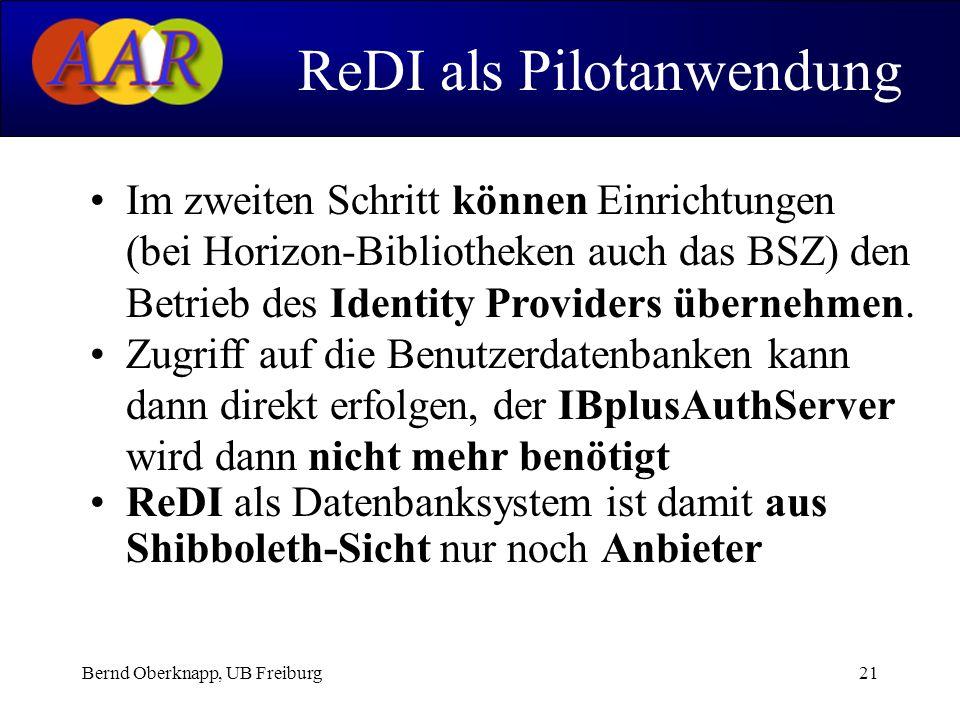 Bernd Oberknapp, UB Freiburg21 ReDI als Pilotanwendung Im zweiten Schritt können Einrichtungen (bei Horizon-Bibliotheken auch das BSZ) den Betrieb des Identity Providers übernehmen.