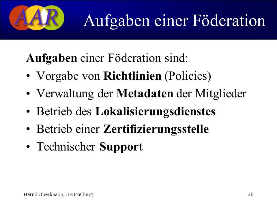 Bernd Oberknapp, UB Freiburg26 Aufgaben einer Föderation sind: Vorgabe von Richtlinien (Policies) Verwaltung der Metadaten der Mitglieder Betrieb des Lokalisierungsdienstes Betrieb einer Zertifizierungsstelle Technischer Support Aufgaben einer Föderation