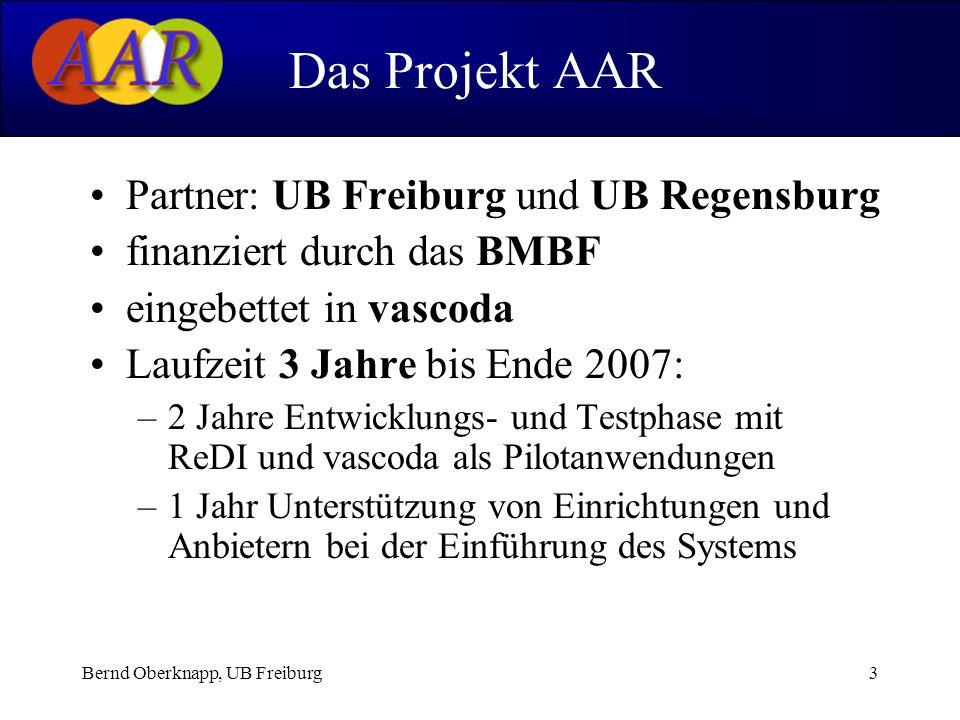 Bernd Oberknapp, UB Freiburg3 Partner: UB Freiburg und UB Regensburg finanziert durch das BMBF eingebettet in vascoda Laufzeit 3 Jahre bis Ende 2007: –2 Jahre Entwicklungs- und Testphase mit ReDI und vascoda als Pilotanwendungen –1 Jahr Unterstützung von Einrichtungen und Anbietern bei der Einführung des Systems Das Projekt AAR