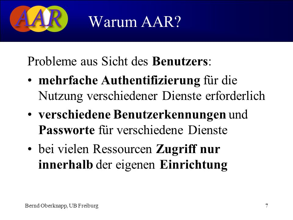 Bernd Oberknapp, UB Freiburg7 Probleme aus Sicht des Benutzers: mehrfache Authentifizierung für die Nutzung verschiedener Dienste erforderlich verschiedene Benutzerkennungen und Passworte für verschiedene Dienste bei vielen Ressourcen Zugriff nur innerhalb der eigenen Einrichtung Warum AAR?