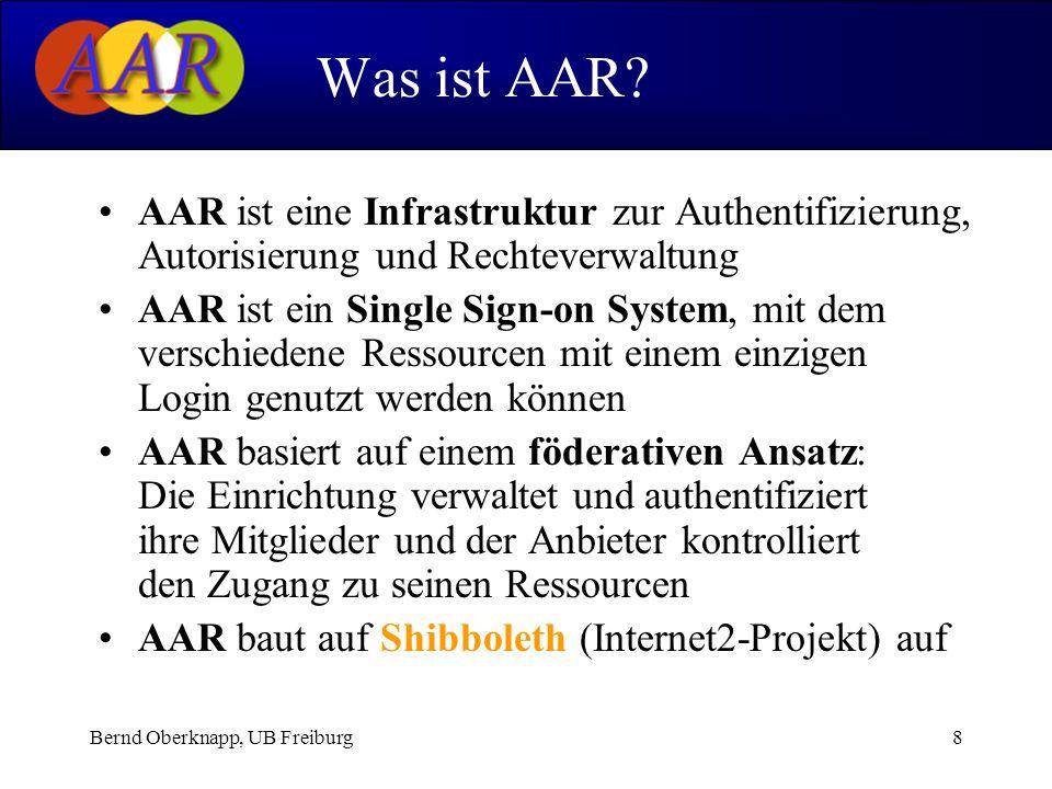 Bernd Oberknapp, UB Freiburg8 AAR ist eine Infrastruktur zur Authentifizierung, Autorisierung und Rechteverwaltung AAR ist ein Single Sign-on System, mit dem verschiedene Ressourcen mit einem einzigen Login genutzt werden können AAR basiert auf einem föderativen Ansatz: Die Einrichtung verwaltet und authentifiziert ihre Mitglieder und der Anbieter kontrolliert den Zugang zu seinen Ressourcen AAR baut auf Shibboleth (Internet2-Projekt) auf Was ist AAR?