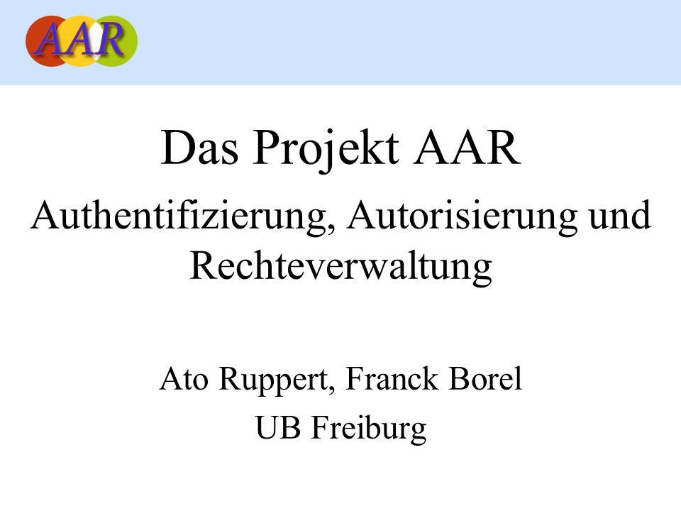 Das Projekt AAR Authentifizierung, Autorisierung und Rechteverwaltung Ato Ruppert, Franck Borel UB Freiburg