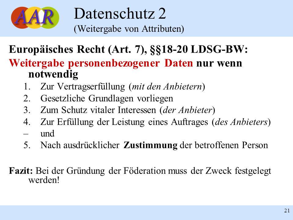 21 Datenschutz 2 (Weitergabe von Attributen) Europäisches Recht (Art. 7), §§18-20 LDSG-BW: Weitergabe personenbezogener Daten nur wenn notwendig 1.Zur