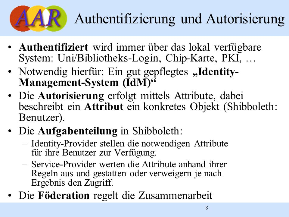 8 Authentifizierung und Autorisierung Authentifiziert wird immer über das lokal verfügbare System: Uni/Bibliotheks-Login, Chip-Karte, PKI, … Notwendig hierfür: Ein gut gepflegtes Identity- Management-System (IdM) Die Autorisierung erfolgt mittels Attribute, dabei beschreibt ein Attribut ein konkretes Objekt (Shibboleth: Benutzer).