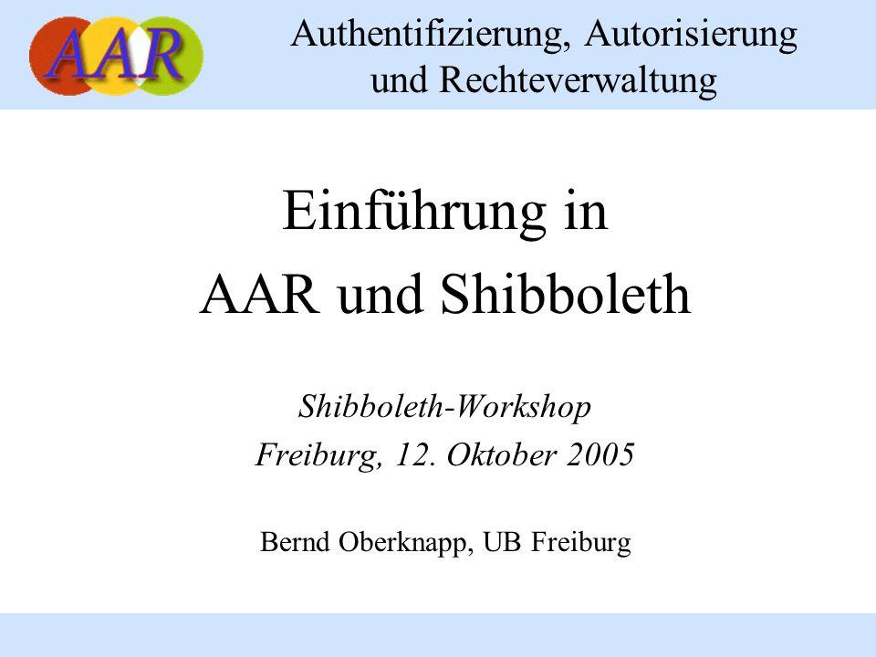 Authentifizierung, Autorisierung und Rechteverwaltung Einführung in AAR und Shibboleth Shibboleth-Workshop Freiburg, 12. Oktober 2005 Bernd Oberknapp,