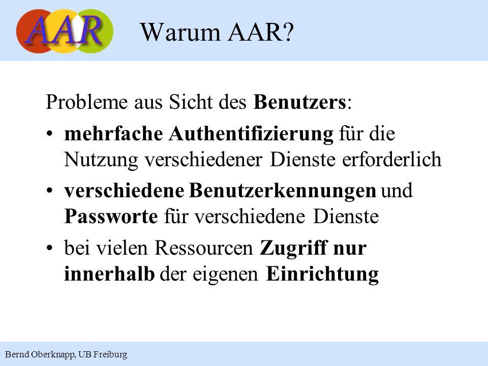 8 Bernd Oberknapp, UB Freiburg AAR ist eine Infrastruktur zur Authentifizierung, Autorisierung und Rechteverwaltung AAR ist ein Single Sign-on System, mit dem verschiedene Ressourcen mit einem einzigen Login genutzt werden können AAR basiert auf einem föderativen Ansatz: Die Einrichtung verwaltet und authentifiziert ihre Mitglieder und der Anbieter kontrolliert den Zugang zu seinen Ressourcen AAR baut auf Shibboleth auf Was ist AAR?