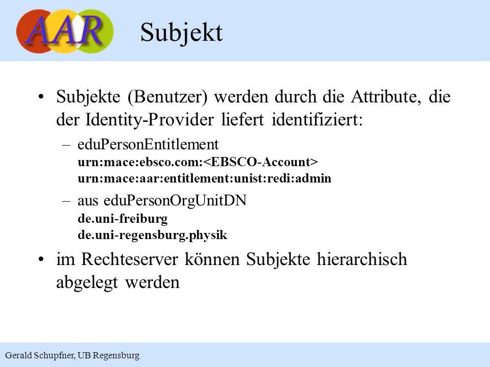 6 Gerald Schupfner, UB Regensburg Subjekt Subjekte (Benutzer) werden durch die Attribute, die der Identity-Provider liefert identifiziert: –eduPersonEntitlement urn:mace:ebsco.com: urn:mace:aar:entitlement:unist:redi:admin –aus eduPersonOrgUnitDN de.uni-freiburg de.uni-regensburg.physik im Rechteserver können Subjekte hierarchisch abgelegt werden