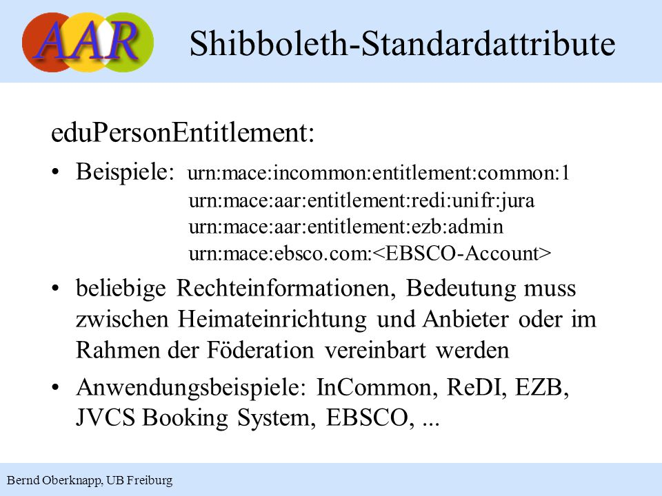 17 Bernd Oberknapp, UB Freiburg eduPersonEntitlement: Beispiele: urn:mace:incommon:entitlement:common:1 urn:mace:aar:entitlement:redi:unifr:jura urn:m