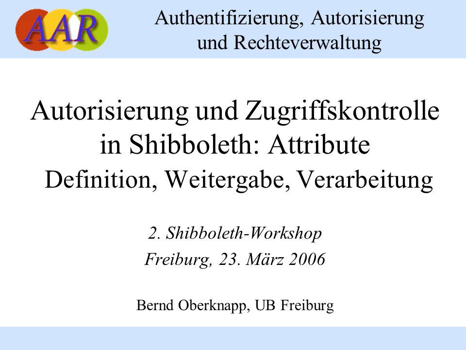 Authentifizierung, Autorisierung und Rechteverwaltung Autorisierung und Zugriffskontrolle in Shibboleth: Attribute Definition, Weitergabe, Verarbeitung 2.