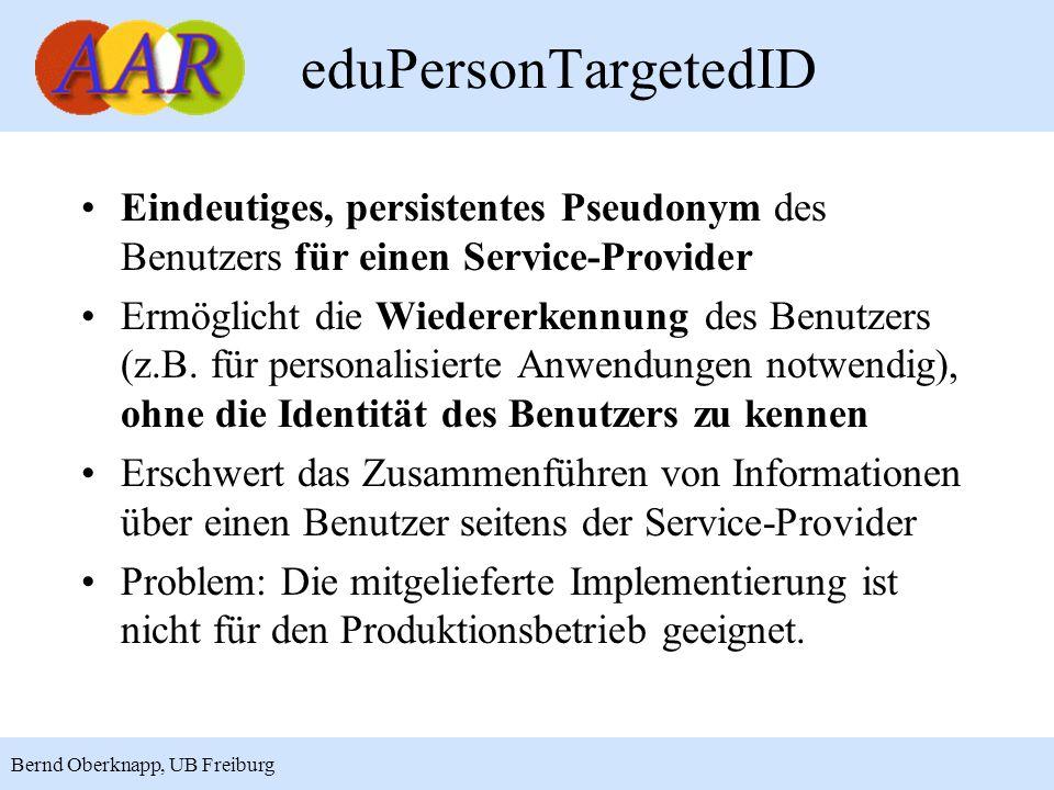 11 Bernd Oberknapp, UB Freiburg eduPersonTargetedID Eindeutiges, persistentes Pseudonym des Benutzers für einen Service-Provider Ermöglicht die Wiedererkennung des Benutzers (z.B.
