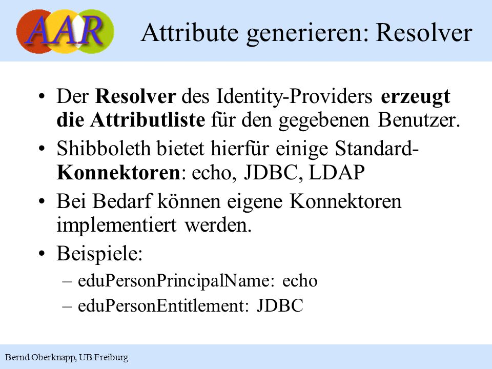 12 Bernd Oberknapp, UB Freiburg Attribute generieren: Resolver Der Resolver des Identity-Providers erzeugt die Attributliste für den gegebenen Benutzer.