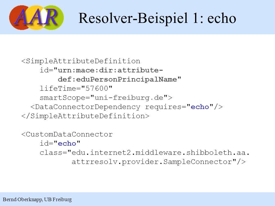 13 Bernd Oberknapp, UB Freiburg Resolver-Beispiel 1: echo <SimpleAttributeDefinition id= urn:mace:dir:attribute- def:eduPersonPrincipalName lifeTime= 57600 smartScope= uni-freiburg.de > <CustomDataConnector id= echo class= edu.internet2.middleware.shibboleth.aa.