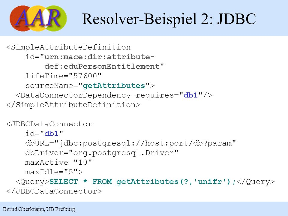 14 Bernd Oberknapp, UB Freiburg Resolver-Beispiel 2: JDBC <SimpleAttributeDefinition id= urn:mace:dir:attribute- def:eduPersonEntitlement lifeTime= 57600 sourceName= getAttributes > <JDBCDataConnector id= db1 dbURL= jdbc:postgresql://host:port/db?param dbDriver= org.postgresql.Driver maxActive= 10 maxIdle= 5 > SELECT * FROM getAttributes(?, unifr );