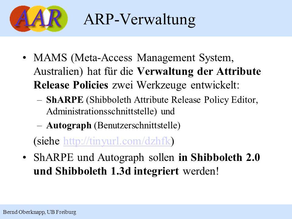 20 Bernd Oberknapp, UB Freiburg ARP-Verwaltung MAMS (Meta-Access Management System, Australien) hat für die Verwaltung der Attribute Release Policies zwei Werkzeuge entwickelt: –ShARPE (Shibboleth Attribute Release Policy Editor, Administrationsschnittstelle) und –Autograph (Benutzerschnittstelle) (siehe http://tinyurl.com/dzhfk)http://tinyurl.com/dzhfk ShARPE und Autograph sollen in Shibboleth 2.0 und Shibboleth 1.3d integriert werden!