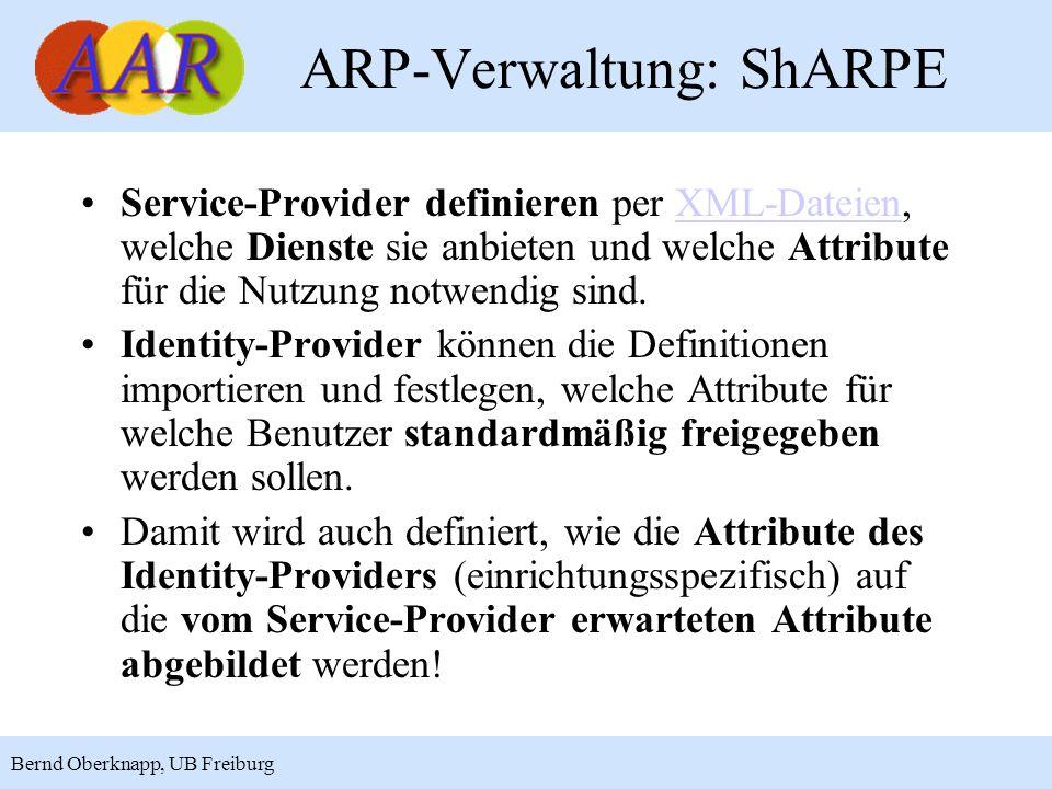21 Bernd Oberknapp, UB Freiburg ARP-Verwaltung: ShARPE Service-Provider definieren per XML-Dateien, welche Dienste sie anbieten und welche Attribute für die Nutzung notwendig sind.XML-Dateien Identity-Provider können die Definitionen importieren und festlegen, welche Attribute für welche Benutzer standardmäßig freigegeben werden sollen.