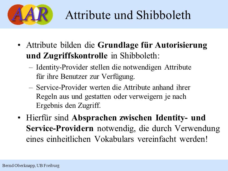 3 Bernd Oberknapp, UB Freiburg Attribute und Shibboleth Attribute bilden die Grundlage für Autorisierung und Zugriffskontrolle in Shibboleth: –Identity-Provider stellen die notwendigen Attribute für ihre Benutzer zur Verfügung.