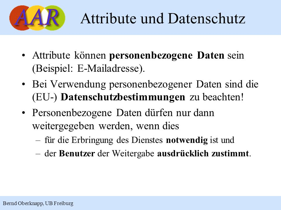 4 Bernd Oberknapp, UB Freiburg Attribute und Datenschutz Attribute können personenbezogene Daten sein (Beispiel: E-Mailadresse).