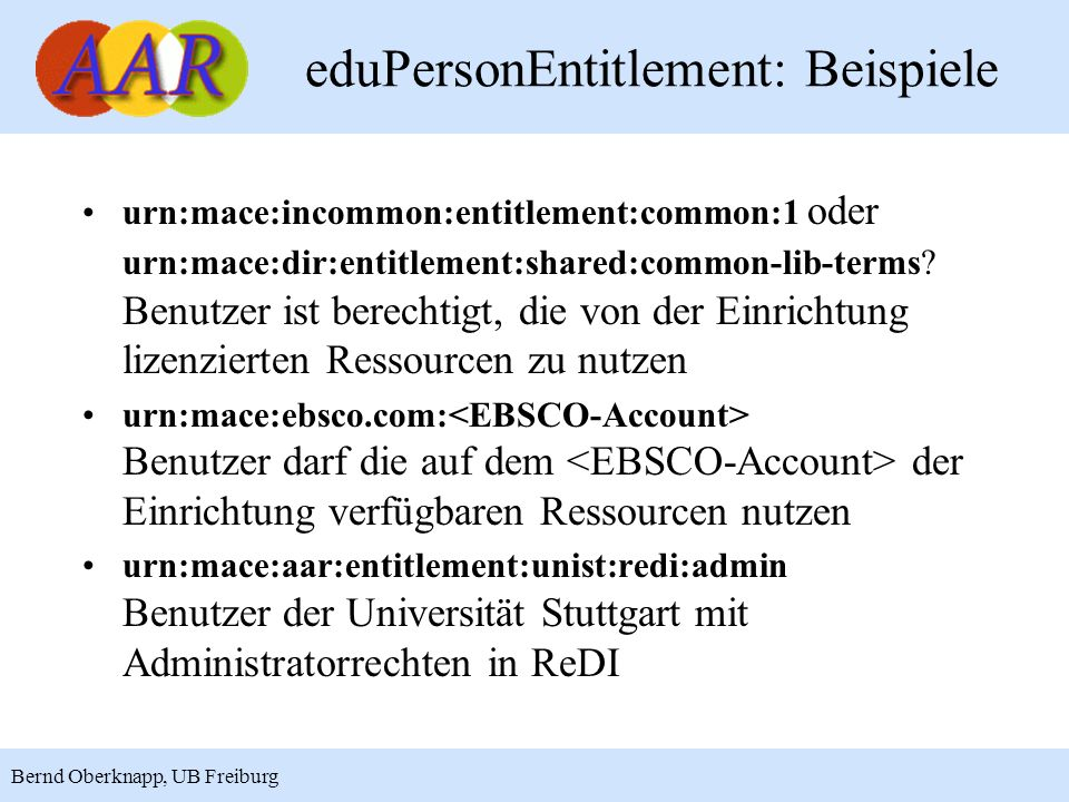 9 Bernd Oberknapp, UB Freiburg eduPersonEntitlement: Beispiele urn:mace:incommon:entitlement:common:1 oder urn:mace:dir:entitlement:shared:common-lib-terms.