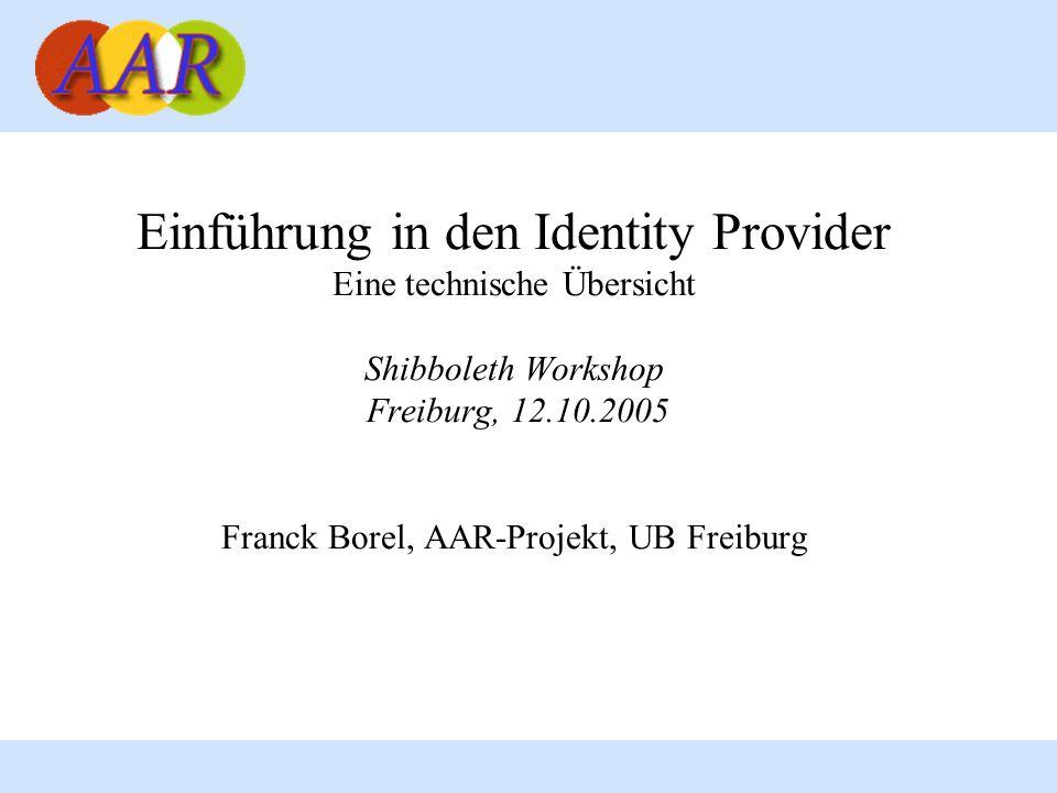 Einführung in den Identity Provider Eine technische Übersicht Shibboleth Workshop Freiburg, 12.10.2005 Franck Borel, AAR-Projekt, UB Freiburg
