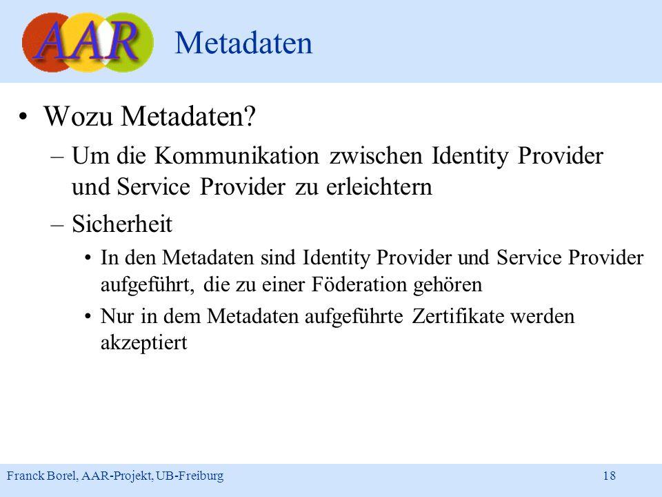 Franck Borel, AAR-Projekt, UB-Freiburg 18 Metadaten Wozu Metadaten? –Um die Kommunikation zwischen Identity Provider und Service Provider zu erleichte